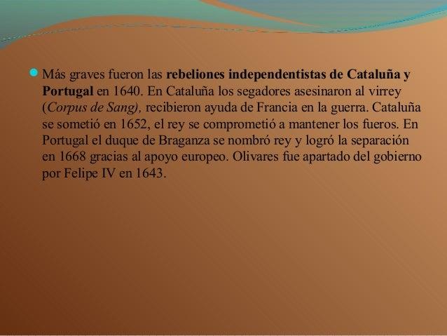 Más graves fueron las rebeliones independentistas de Cataluña y Portugal en 1640. En Cataluña los segadores asesinaron al...