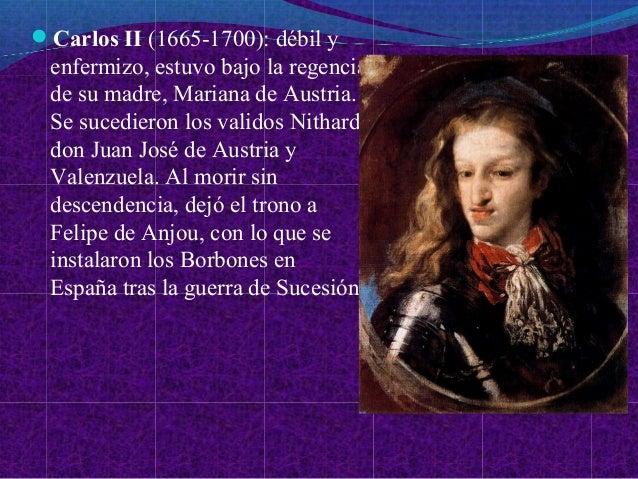 Carlos II (1665-1700): débil y enfermizo, estuvo bajo la regencia de su madre, Mariana de Austria. Se sucedieron los vali...