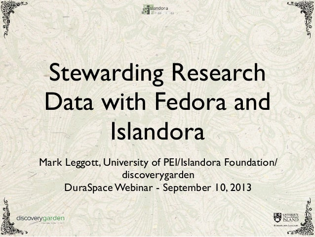 Stewarding Research Data with Fedora and Islandora Mark Leggott, University of PEI/Islandora Foundation/ discoverygarden D...