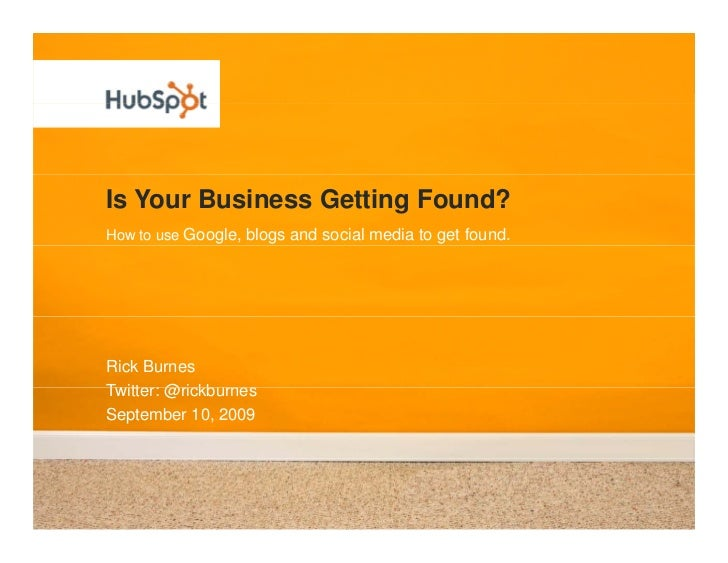 Is Your Business Getting Found? How to use Google, blogs and social media to get found.     Rick Burnes Twitter: @rickb rn...