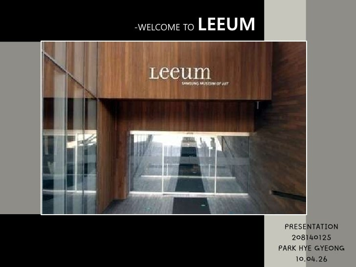 -WELCOME TO LEEUM<br />PRESENTATION<br />208140125<br />PARK HYE GYEONG<br />10.04.26<br />