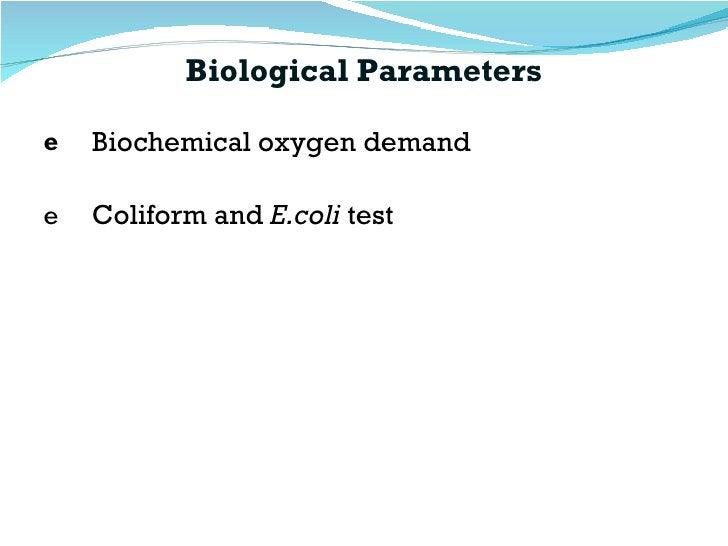 Biological Parameters <ul><li>Biochemical oxygen demand </li></ul><ul><li>Coliform and  E.coli  test </li></ul>