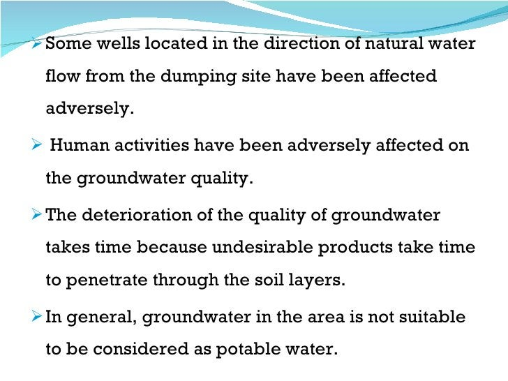 <ul><li>Some wells located in the direction of natural water flow from the dumping site have been affected adversely.  </l...