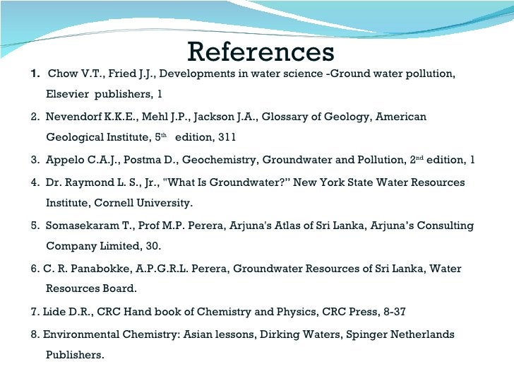 References <ul><li>1.  Chow V.T., Fried J.J., Developments in water science -Ground water pollution,  Elsevier  publishers...