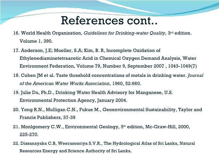 References cont.. <ul><li>16. World Health Organization,  Guidelines for Drinking-water Quality , 3 rd  edition. Volume 1,...