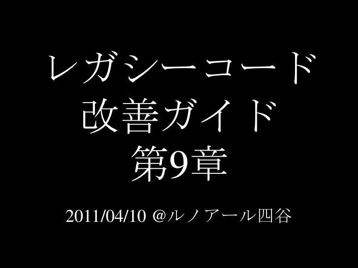 レガシーコード改善ガイド第9章<br />2011/04/10 @ルノアール四谷<br />