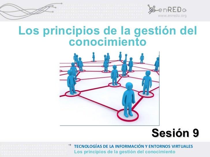 Los principios de la gestión del conocimiento Sesión 9 TECNOLOGÍAS DE LA INFORMACIÓN Y ENTORNOS VIRTUALES Los principios d...