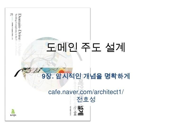 도메인주도 설계<br />9장. 암시적인 개념을 명확하게<br />cafe.naver.com/architect1/<br />전효성<br />