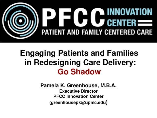 Pamela K. Greenhouse, M.B.A. Executive Director PFCC Innovation Center (greenhousepk@upmc.edu) Engaging Patients and Famil...
