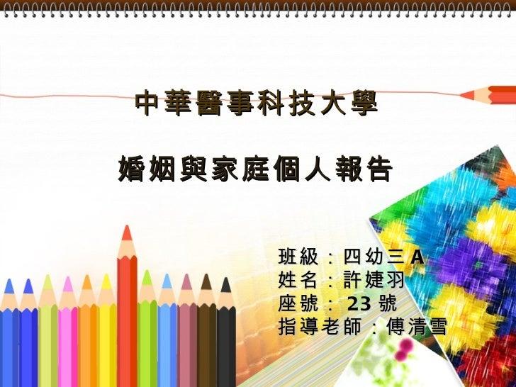 中華醫事科技大學 婚姻與家庭個人報告 班級:四幼三 A 姓名:許婕羽  座號: 23 號 指導老師:傅清雪
