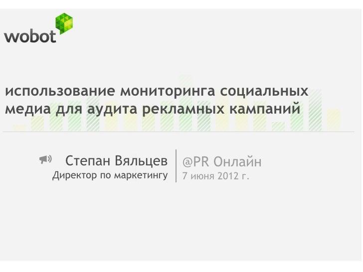 использование мониторинга социальныхмедиа для аудита рекламных кампаний       Степан Вяльцев         @PR Онлайн     Директ...