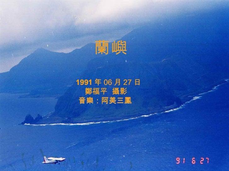 蘭嶼 1991 年 06 月 27 日 鄭福平  攝影 音樂:阿美三 鳳