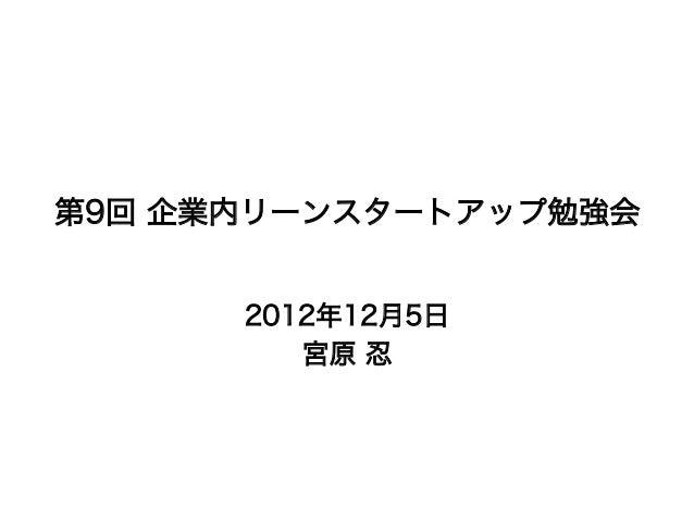第9回 企業内リーンスタートアップ勉強会      2012年12月5日         宮原 忍