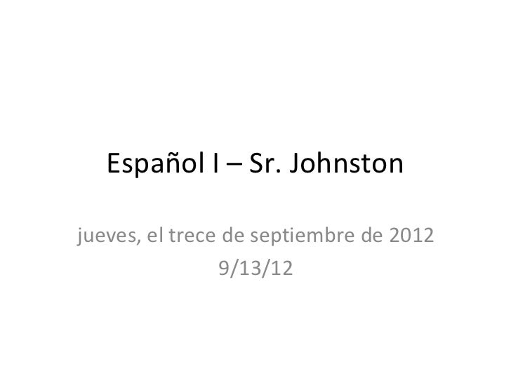 Español I – Sr. Johnstonjueves, el trece de septiembre de 2012                9/13/12