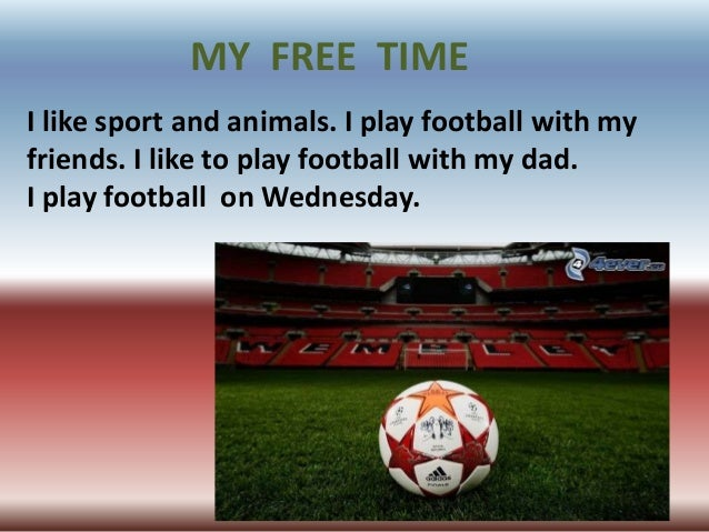 I like sport and animals. I play football with myfriends. I like to play football with my dad.I play football on Wednesday...