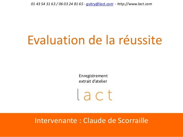 Intervenante : Claude de Scorraille01 43 54 31 63 / 06 03 24 81 65 - gvitry@lact.com - http://www.lact.comEvaluation de la...