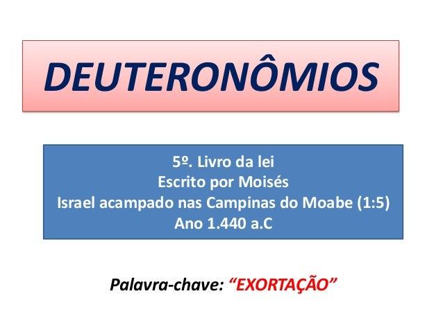"""DEUTERONÔMIOS Palavra-chave: """"EXORTAÇÃO"""" 5º. Livro da lei Escrito por Moisés Israel acampado nas Campinas do Moabe (1:5) A..."""