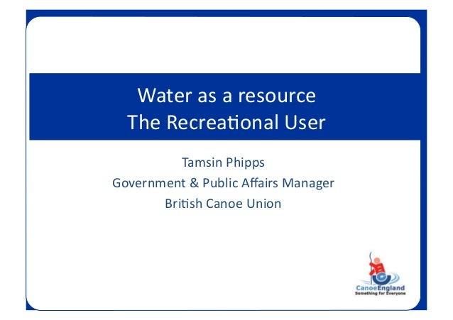 Tamsin  Phipps   Government  &  Public  Affairs  Manager   Bri;sh  Canoe  Union     Water  as  a...