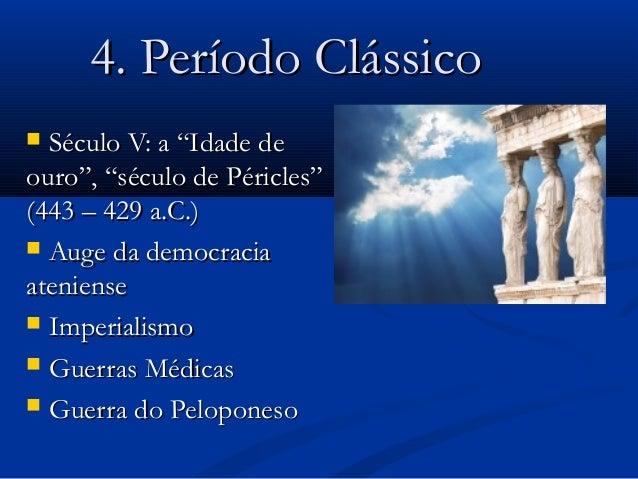 """4. Período Clássico4. Período Clássico  Século V: a """"Idade deSéculo V: a """"Idade de ouro"""", """"século de Péricles""""ouro"""", """"séc..."""