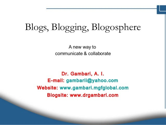 Blogs, Blogging, Blogosphere A new way to communicate & collaborate Dr. Gambari, A. I. E-mail: gambarii@yahoo.com Website:...