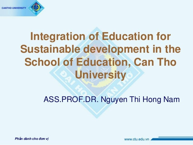Integration of Education for Sustainable development in the School of Education, Can Tho University ASS.PROF.DR. Nguyen Th...