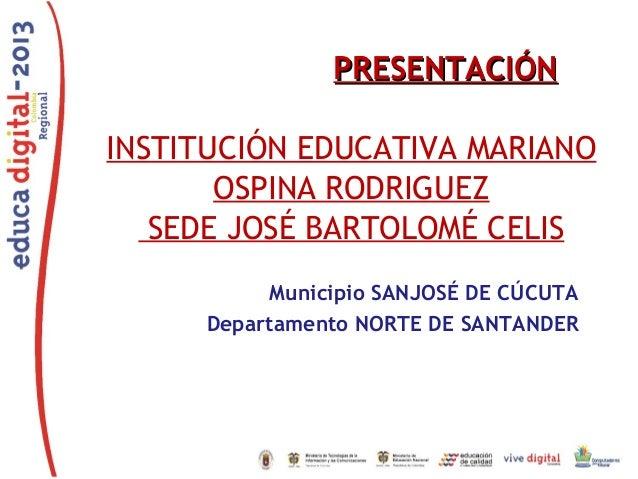 PRESENTACIÓNPRESENTACIÓN INSTITUCIÓN EDUCATIVA MARIANO OSPINA RODRIGUEZ SEDE JOSÉ BARTOLOMÉ CELIS Municipio SANJOSÉ DE CÚC...