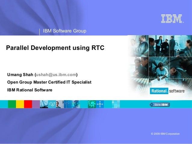 ®  IBM Software Group  Parallel Development using RTC  Umang Shah (ushah@us.ibm.com) Open Group Master Certified IT Specia...