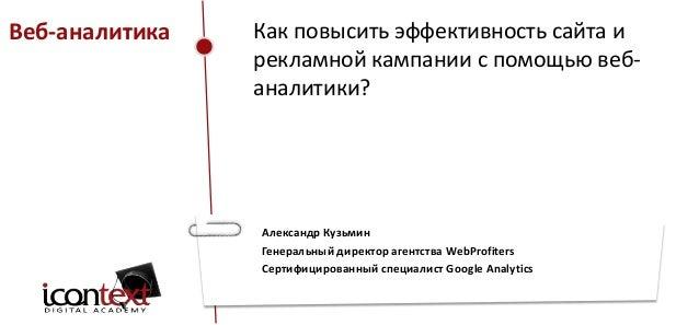 Веб-аналитика  Как повысить эффективность сайта и рекламной кампании с помощью вебаналитики?  Александр Кузьмин Генеральны...