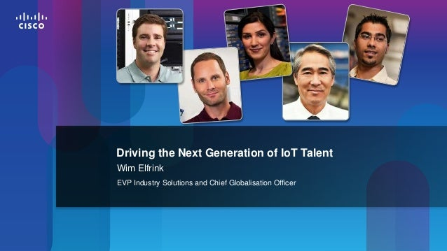 Driving the Next Generation of IoT Talent Wim Elfrink EVP Industry Solutions and Chief Globalisation Officer  1