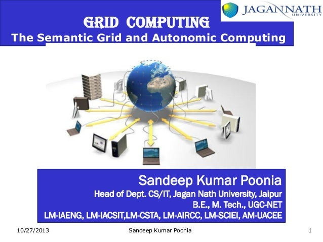GRID COMPUTING  The Semantic Grid and Autonomic Computing  Sandeep Kumar Poonia Head of Dept. CS/IT, Jagan Nath University...