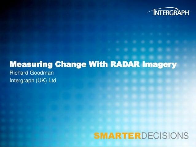 Measuring Change With RADAR Imagery Richard Goodman Intergraph (UK) Ltd  SMARTERDECISIONS