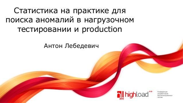 Статистика на практике для поиска аномалий в нагрузочном тестировании и production Антон Лебедевич