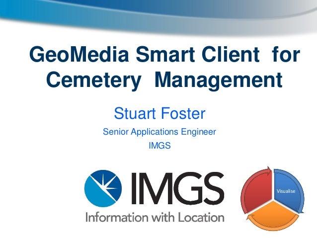 GeoMedia Smart Client for Cemetery Management Stuart Foster Senior Applications Engineer IMGS  Visualise