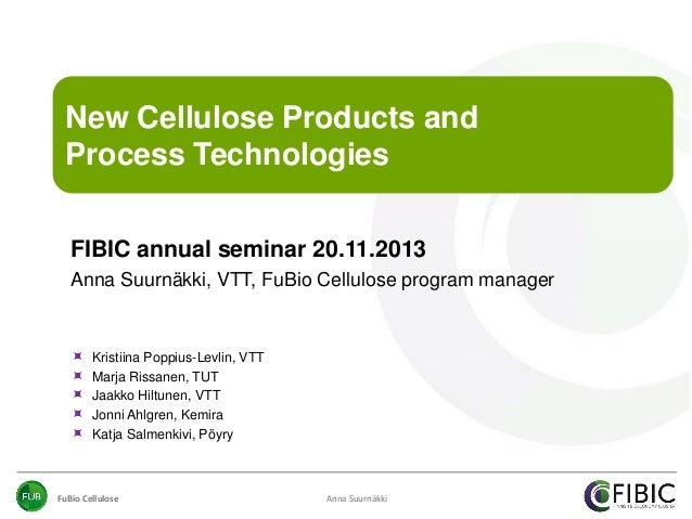 New Cellulose Products and Process Technologies FIBIC annual seminar 20.11.2013 Anna Suurnäkki, VTT, FuBio Cellulose progr...