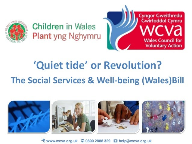 'Quiet tide' or Revolution? The Social Services & Well-being (Wales)Bill   www.wcva.org.uk  0800 2888 329  help@wcva.or...