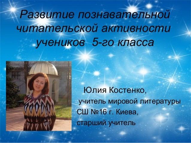 Развитие познавательной читательской активности учеников 5-го класса  Юлия Костенко, учитель мировой литературы СШ №16 г. ...