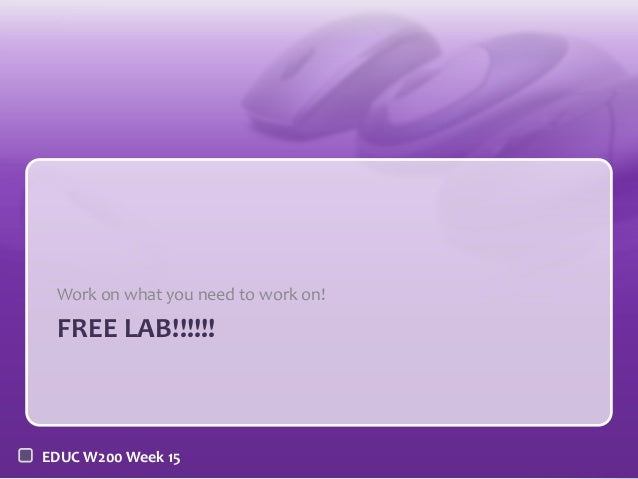 Work on what you need to work on!  FREE LAB!!!!!!  EDUC W200 Week 15