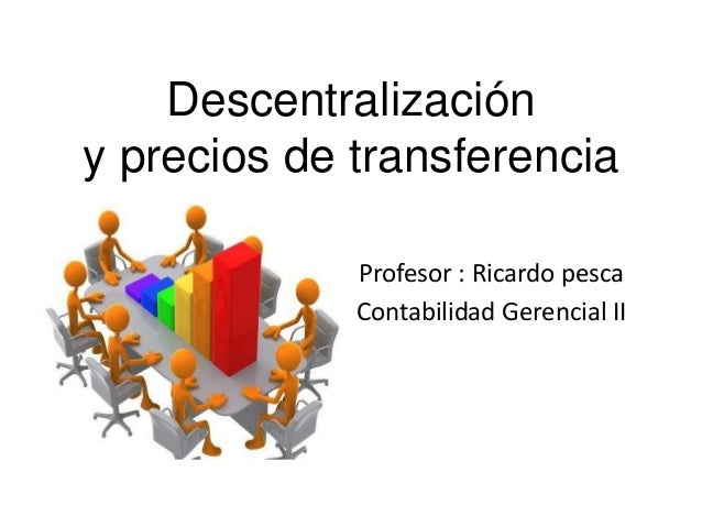 Descentralización y precios de transferencia Profesor : Ricardo pesca Contabilidad Gerencial II