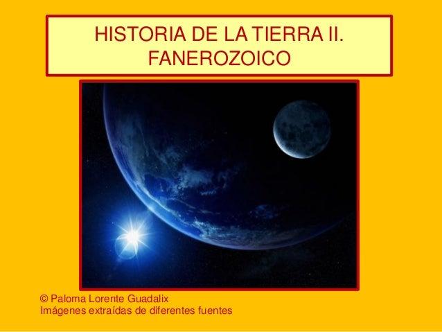 HISTORIA DE LA TIERRA II. FANEROZOICO  © Paloma Lorente Guadalix Imágenes extraídas de diferentes fuentes