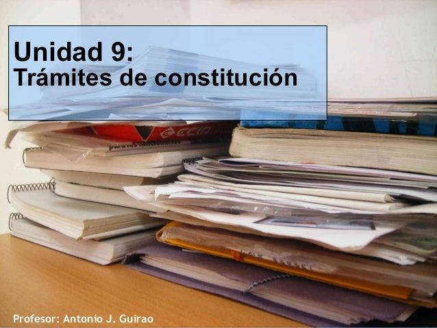 Unidad 9:  Trámites de constitución  Profesor: Antonio J. Guirao