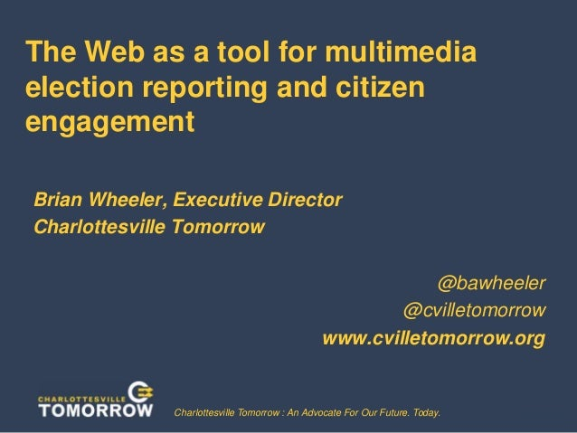 The Web as a tool for multimedia election reporting and citizen engagement Brian Wheeler, Executive Director Charlottesvil...