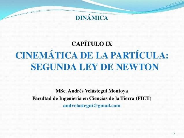 DINÁMICA  CAPÍTULO IX  CINEMÁTICA DE LA PARTÍCULA: SEGUNDA LEY DE NEWTON MSc. Andrés Velástegui Montoya Facultad de Ingeni...