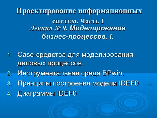 Проектирование информационных систем. Часть I Лекция № 9. Моделирование бизнес-процессов, I.  1. 2. 3. 4.  Case-средства д...
