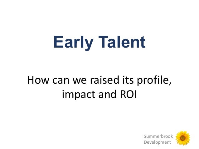 Summerbrook Development Early Talent How can we raised its profile, impact and ROI