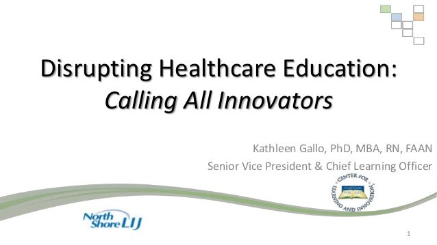 Disrupting Healthcare Education: Calling All Innovators Kathleen Gallo, PhD, MBA, RN, FAAN Senior Vice President & Chief L...