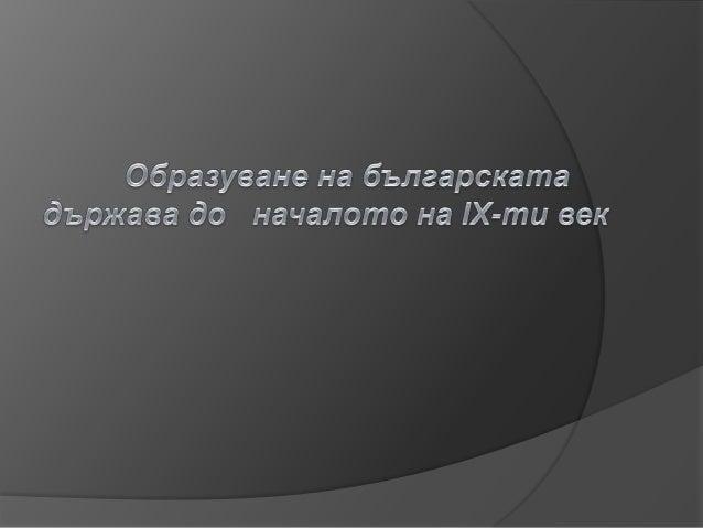 Етапи на образуване Образуването на българската държава не e било еднократно събитие, а процес с вековна продължителност. ...