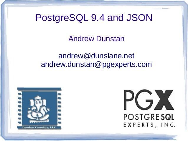 PostgreSQL 9.4 and JSON Andrew Dunstan andrew@dunslane.net andrew.dunstan@pgexperts.com