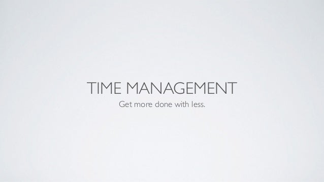 TIME MANAGEMENT Get more done with less.