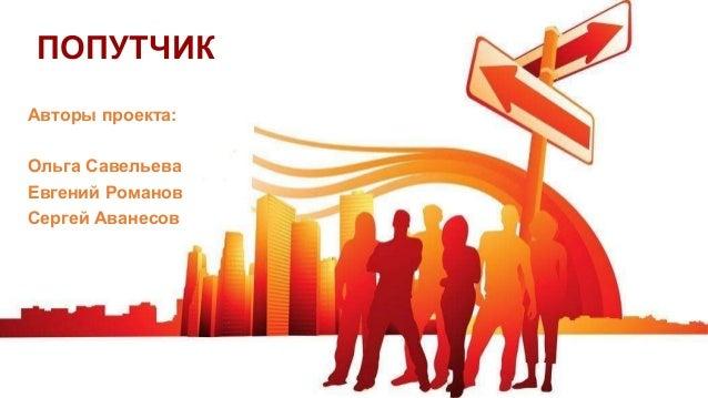 ПОПУТЧИК Авторы проекта: Ольга Савельева Евгений Романов Сергей Аванесов