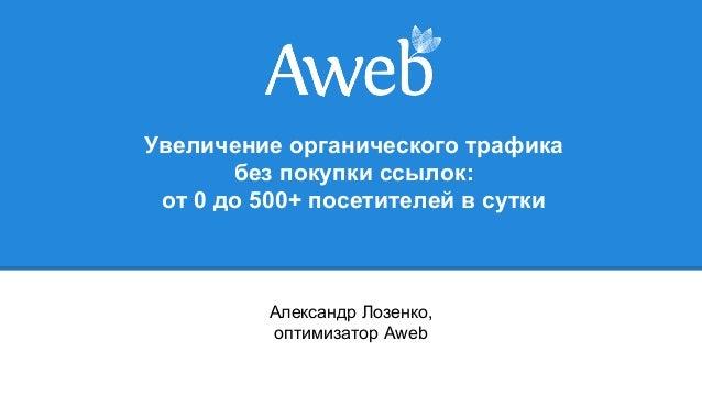 Увеличение органического трафика без покупки ссылок: от 0 до 500+ посетителей в сутки Александр Лозенко, оптимизатор Aweb